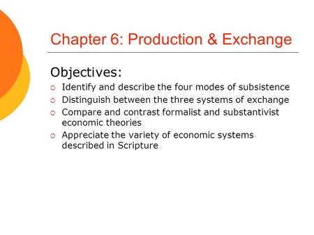Chapter 6: Production & Exchange Objectives:  Identify and describe the four modes of subsistence  Distinguish between the three systems of exchange.