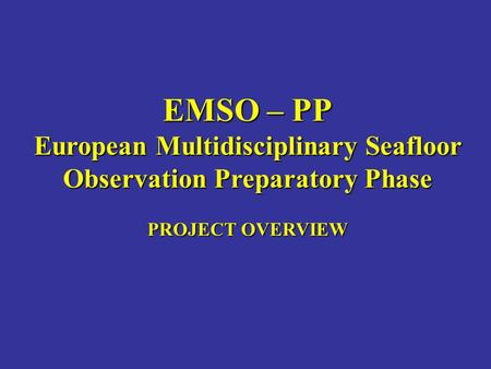 EMSO – PP European Multidisciplinary Seafloor Observation Preparatory Phase PROJECT OVERVIEW.