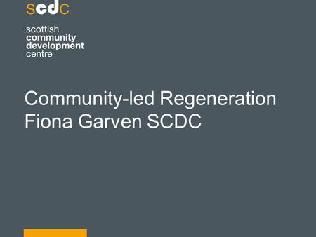 Community-led Regeneration Fiona Garven SCDC. Defining community led regeneration Why should we invest in a community led approach? Where are we now and.