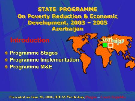 STATE PROGRAMME On Poverty Reduction & Economic Development, 2003 – 2005 Azerbaijan Introduction Programme Stages Programme Implementation Programme M&E.