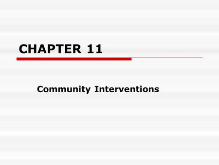 CHAPTER 11 Community Interventions. MODELS OF COMMUNITY INTERVENTION FeaturesLocal level organizations: Deal with issues at the neighborhood or local.