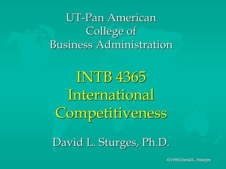 ©1996 David L. Sturges UT-Pan American College of Business Administration INTB 4365 International Competitiveness David L. Sturges, Ph.D.