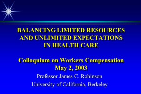 BALANCING LIMITED RESOURCES AND UNLIMITED EXPECTATIONS IN HEALTH CARE Colloquium on Workers Compensation May 2, 2003 Professor James C. Robinson University.
