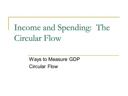 Income and Spending: The Circular Flow Ways to Measure GDP Circular Flow.