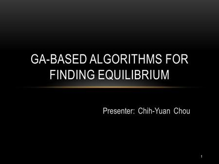 Presenter: Chih-Yuan Chou GA-BASED ALGORITHMS FOR FINDING EQUILIBRIUM 1.