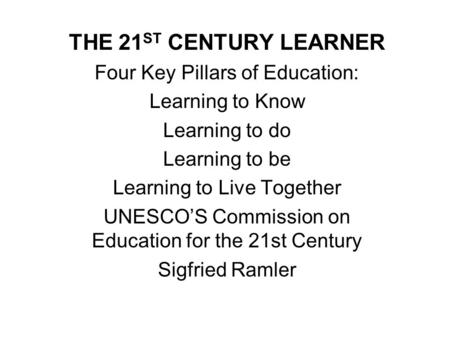 THE 21 ST CENTURY LEARNER Four Key Pillars of Education: Learning to Know Learning to do Learning to be Learning to Live Together UNESCO'S Commission on.