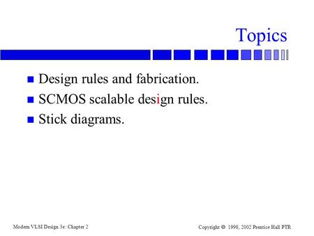 Modern VLSI Design 3e: Chapter 2 Copyright  1998, 2002 Prentice Hall PTR Topics n Design rules and fabrication. n SCMOS scalable design rules. n Stick.