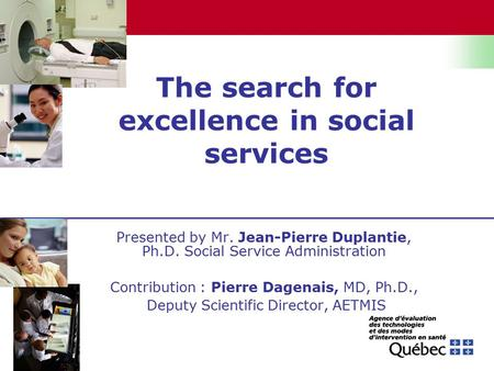 The search for excellence in social services Presented by Mr. Jean-Pierre Duplantie, Ph.D. Social Service Administration Contribution : Pierre Dagenais,