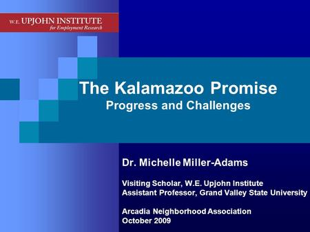 The Kalamazoo Promise Progress and Challenges Dr. Michelle Miller-Adams Visiting Scholar, W.E. Upjohn Institute Assistant Professor, Grand Valley State.