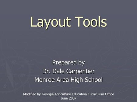 Layout Tools Prepared by Dr. Dale Carpentier Monroe Area High School Modified by Georgia Agriculture Education Curriculum Office June 2007.
