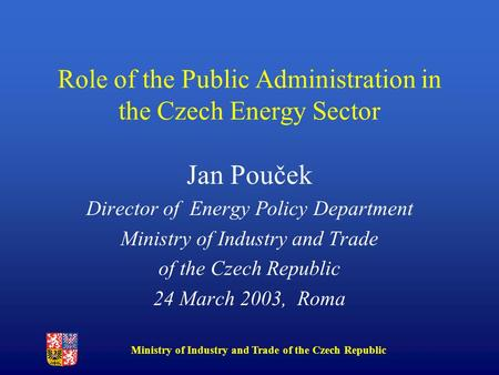 Ministry of Industry and Trade of the Czech Republic Role of the Public Administration in the Czech Energy Sector Jan Pouček Director of Energy Policy.