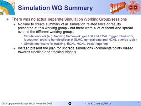 CMS Upgrade Workshop, 19-21 November 2008 H. W. K. Cheung (FNAL) 1 Simulation WG Summary There was no actual separate Simulation Working Group/sessions.