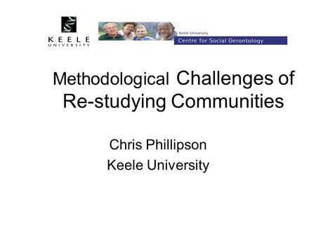 Methodological Challenges of Re-studying Communities Chris Phillipson Keele University.