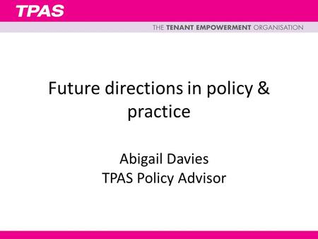 Future directions in policy & practice Abigail Davies TPAS Policy Advisor.