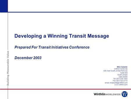 Developing a Winning Transit Message Prepared For Transit Initiatives Conference December 2003 Mike Dabadie WirthlinWorldwide 406 West South Jordan Parkway.