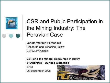 CSR and Public Participation in the Mining Industry: The Peruvian Case Janeth Warden-Fernandez Research and Teaching Fellow CEPMLP/Dundee CSR and the Mineral.