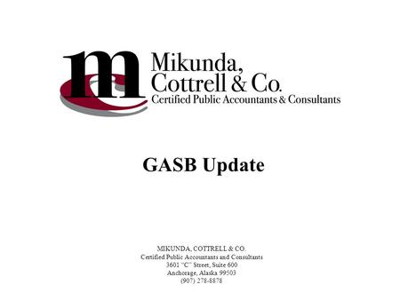 "MIKUNDA, COTTRELL & CO. Certified Public Accountants and Consultants 3601 ""C"" Street, Suite 600 Anchorage, Alaska 99503 (907) 278-8878 GASB Update."