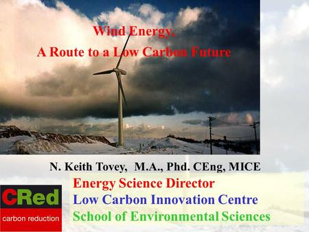 Wind Energy, A Route to a Low Carbon Future N. Keith Tovey, M.A., Phd. CEng, MICE Energy Science Director Low Carbon Innovation Centre School of Environmental.