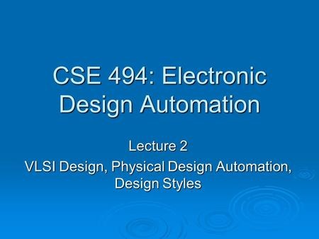 CSE 494: Electronic Design Automation Lecture 2 VLSI Design, Physical Design Automation, Design Styles.