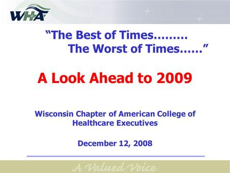 """The Best of Times……… The Worst of Times……"" A Look Ahead to 2009 Wisconsin Chapter of American College of Healthcare Executives December 12, 2008."