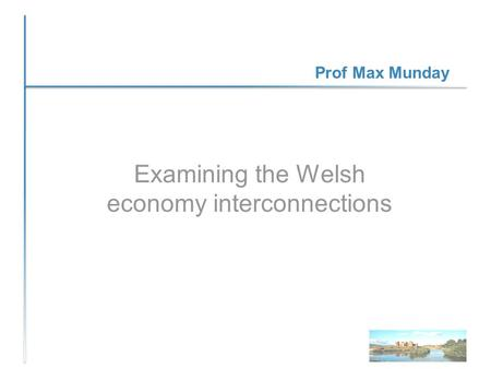 Prof Max Munday Examining the Welsh economy interconnections.