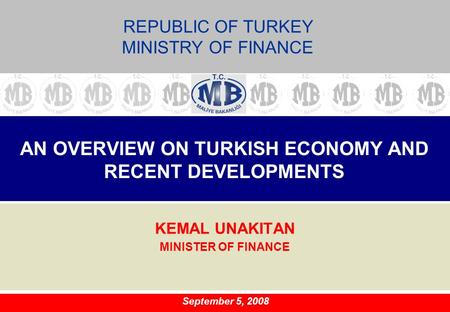 AN OVERVIEW ON TURKISH ECONOMY AND RECENT DEVELOPMENTS KEMAL UNAKITAN MINISTER OF FINANCE September 5, 2008 REPUBLIC OF TURKEY MINISTRY OF FINANCE.