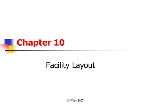 © Wiley 2007 Chapter 10 Facility Layout. © Wiley 2007 OUTLINE What Is Layout Planning? Types of Layouts Designing Process Layouts Special Cases of Process.