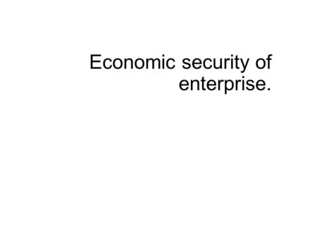Economic security of enterprise.. By economic security of the enterprise (ESE) we mean the state of protection of it's vital interests from internal and.