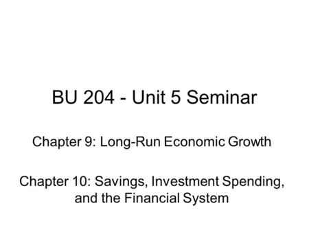 BU 204 - Unit 5 Seminar Chapter 9: Long-Run Economic Growth Chapter 10: Savings, Investment Spending, and the Financial System.