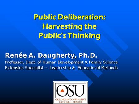 Public Deliberation: Harvesting the Public's Thinking Renée A. Daugherty, Ph.D. Professor, Dept. of Human Development & Family Science Extension Specialist.