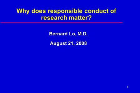 1 Why does responsible conduct of research matter? Bernard Lo, M.D. August 21, 2008.