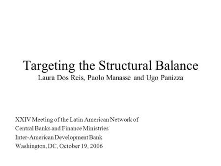 Targeting the Structural Balance Laura Dos Reis, Paolo Manasse and Ugo Panizza XXIV Meeting of the Latin American Network of Central Banks and Finance.