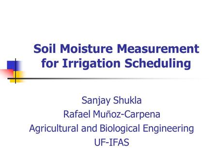 Soil Moisture Measurement for Irrigation Scheduling Sanjay Shukla Rafael Mu ñ oz-Carpena Agricultural and Biological Engineering UF-IFAS.