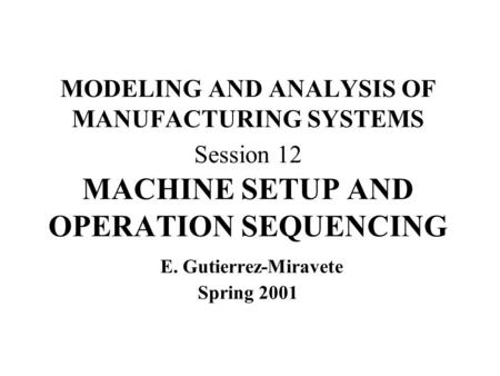 MODELING AND ANALYSIS OF MANUFACTURING SYSTEMS Session 12 MACHINE SETUP AND OPERATION SEQUENCING E. Gutierrez-Miravete Spring 2001.