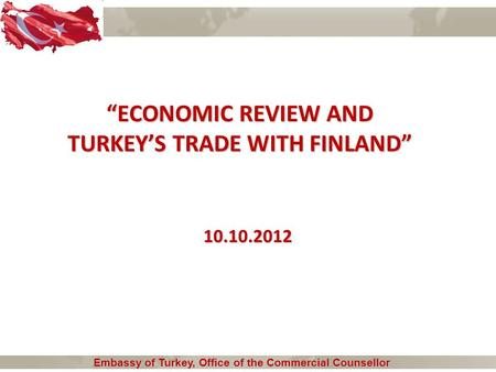 """ECONOMIC REVIEW AND TURKEY'S TRADE WITH FINLAND"" Embassy of Turkey, Office of the Commercial Counsellor Embassy of Turkey, Office of the Commercial Counsellor."