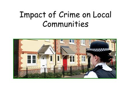 Impact of Crime on Local Communities. We are going to learn about the ways in which crime is detrimental to local communities.