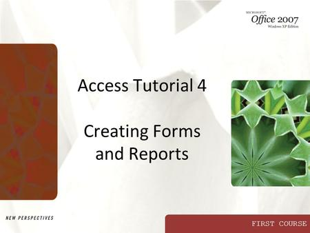 FIRST COURSE Access Tutorial 4 Creating Forms and Reports.