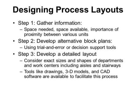 Designing Process Layouts Step 1: Gather information: –Space needed, space available, importance of proximity between various units Step 2: Develop alternative.