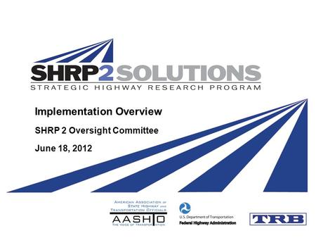 Implementation Overview SHRP 2 Oversight Committee June 18, 2012.