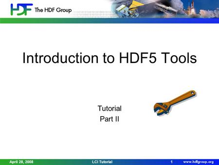 April 28, 2008LCI Tutorial1 Introduction to HDF5 Tools Tutorial Part II.