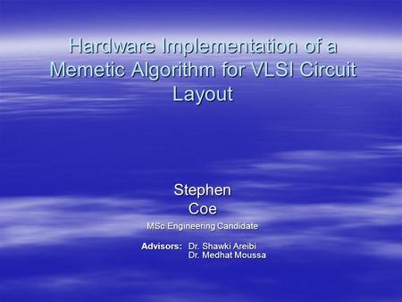 Hardware Implementation of a Memetic Algorithm for VLSI Circuit Layout Stephen Coe MSc Engineering Candidate Advisors: Dr. Shawki Areibi Dr. Medhat Moussa.