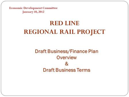 Draft Business/Finance Plan Overview & Draft Business Terms RED LINE REGIONAL RAIL PROJECT Economic Development Committee January 10, 2012.