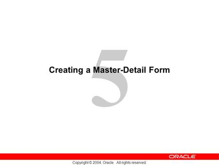 5 Copyright © 2004, Oracle. All rights reserved. Creating a Master-Detail Form.