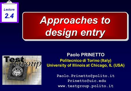Approaches to design entry Paolo PRINETTO Politecnico di Torino (Italy) University of Illinois at Chicago, IL (USA)
