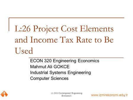 Www.izmirekonomi.edu.tr (c) 2001 Contemporary Engineering Economics1 L:26 Project Cost Elements and Income Tax Rate to Be Used ECON 320 Engineering Economics.