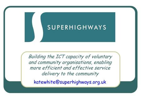 Superhighways Building the ICT capacity of voluntary and community organisations, enabling more efficient and effective service delivery to the community.