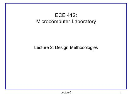 Lecture 2 1 ECE 412: Microcomputer Laboratory Lecture 2: Design Methodologies.
