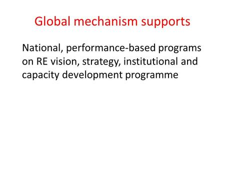 Global mechanism supports National, performance-based programs on RE vision, strategy, institutional and capacity development programme.