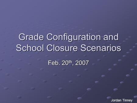 Grade Configuration and School Closure Scenarios Feb. 20 th, 2007 Jordan Tinney.