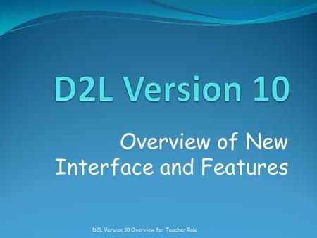 Overview of New Interface and Features D2L Version 10 Overview for Teacher Role.